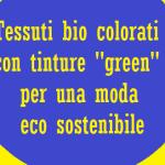 """Tessuti bio colorati con tinture """"green"""" per una moda eco sostenibile"""