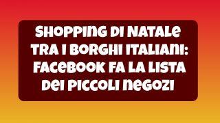 Shopping online di Natale tra i borghi italiani: Facebook fa la lista dei piccoli negozi